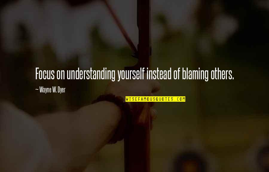 Blaming Others Quotes By Wayne W. Dyer: Focus on understanding yourself instead of blaming others.