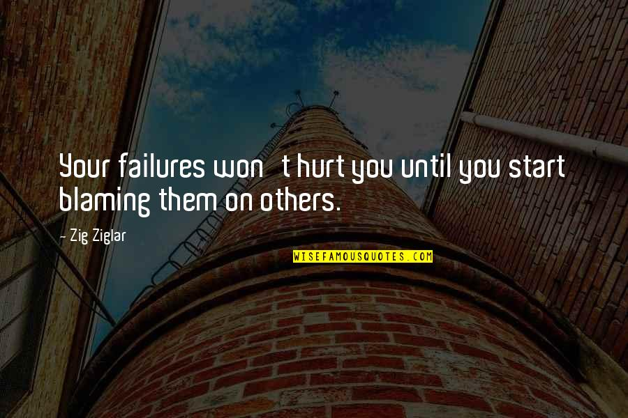 Blaming Others Quotes By Zig Ziglar: Your failures won't hurt you until you start