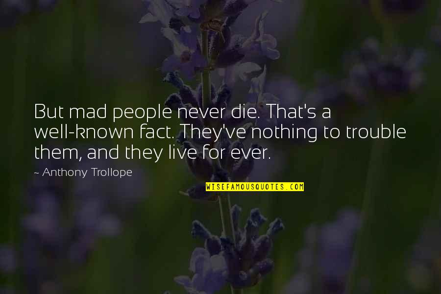 Blaming Your Mother Quotes By Anthony Trollope: But mad people never die. That's a well-known