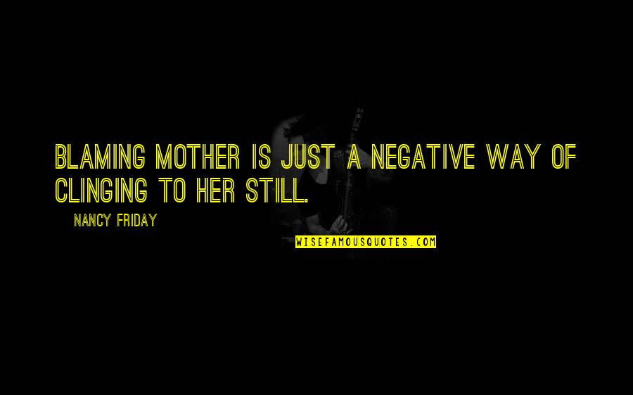 Blaming Your Mother Quotes By Nancy Friday: Blaming mother is just a negative way of