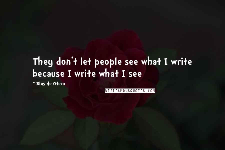 Blas De Otero quotes: They don't let people see what I write because I write what I see