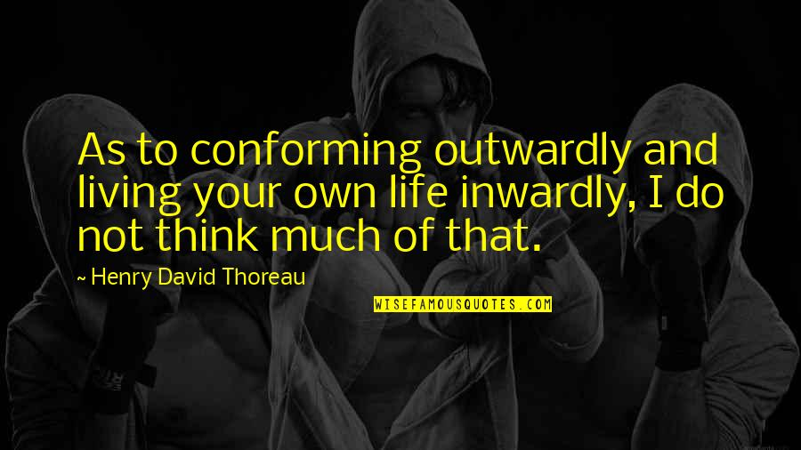 Blashphemy Quotes By Henry David Thoreau: As to conforming outwardly and living your own