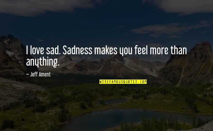 Blashphemy Quotes By Jeff Ament: I love sad. Sadness makes you feel more