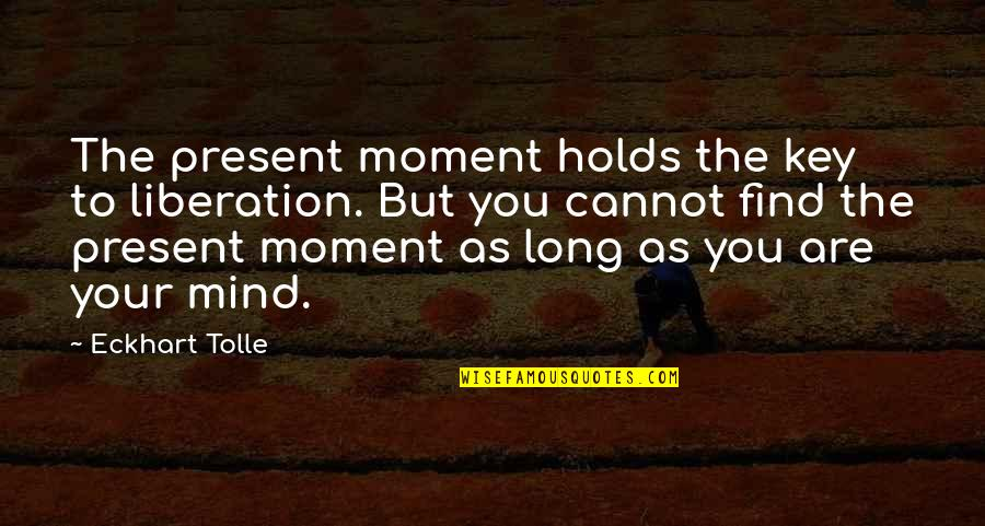 Blatant Disregard Quotes By Eckhart Tolle: The present moment holds the key to liberation.