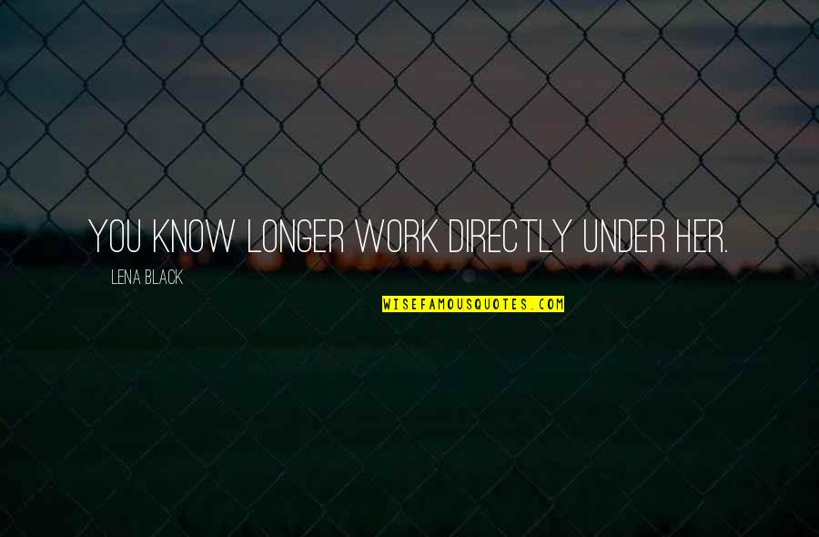 Blatant Disregard Quotes By Lena Black: You know longer work directly under her.
