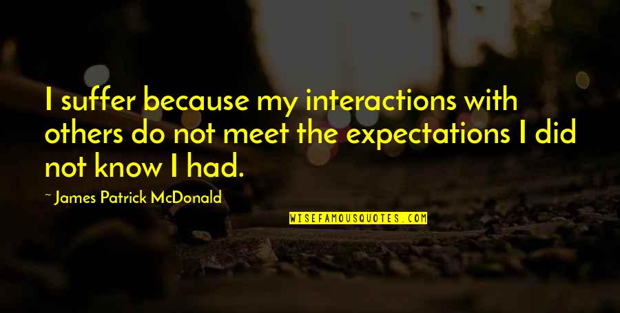 Blatherard Quotes By James Patrick McDonald: I suffer because my interactions with others do