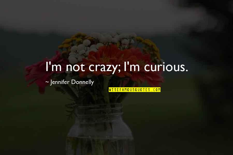 Blatter Quotes By Jennifer Donnelly: I'm not crazy; I'm curious.