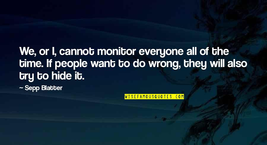 Blatter Quotes By Sepp Blatter: We, or I, cannot monitor everyone all of