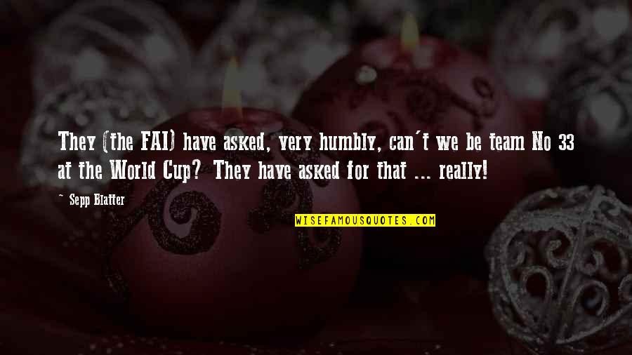 Blatter Quotes By Sepp Blatter: They (the FAI) have asked, very humbly, can't
