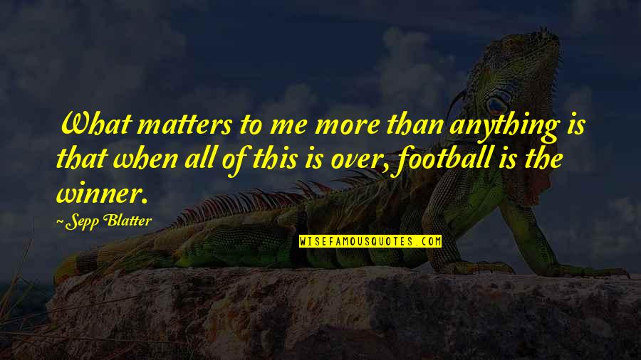 Blatter Quotes By Sepp Blatter: What matters to me more than anything is
