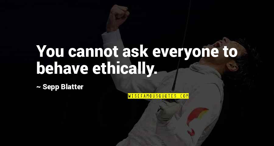 Blatter Quotes By Sepp Blatter: You cannot ask everyone to behave ethically.