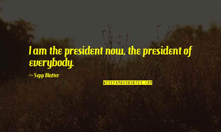Blatter Quotes By Sepp Blatter: I am the president now, the president of