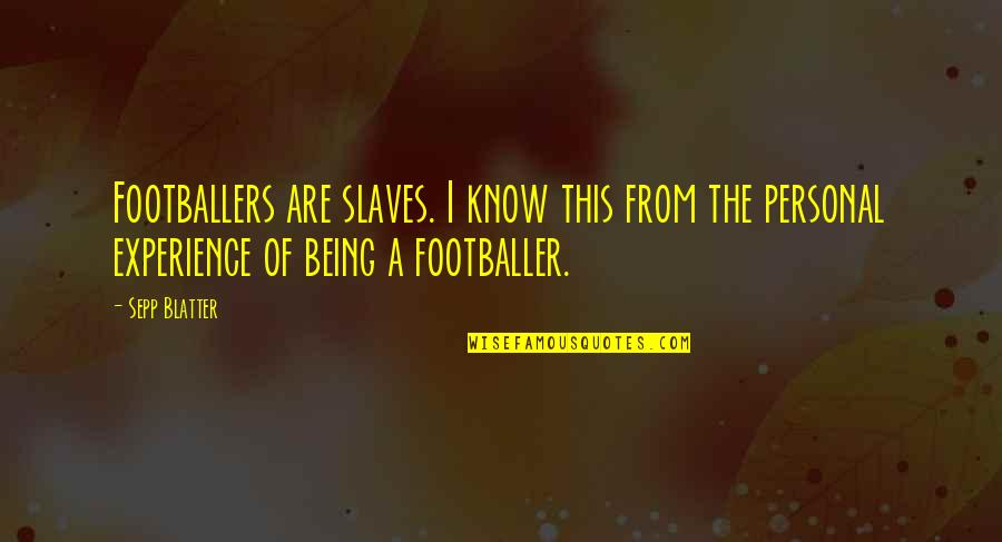 Blatter Quotes By Sepp Blatter: Footballers are slaves. I know this from the