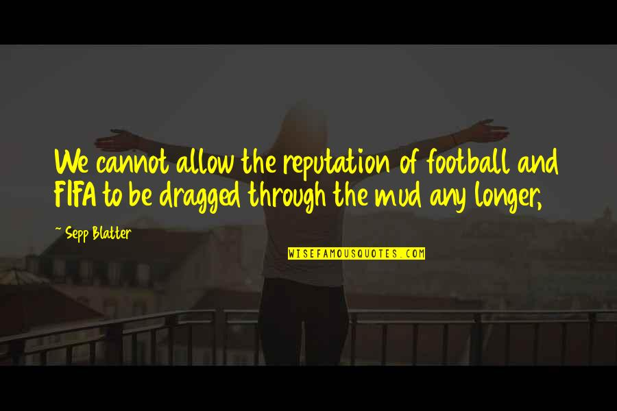 Blatter Quotes By Sepp Blatter: We cannot allow the reputation of football and