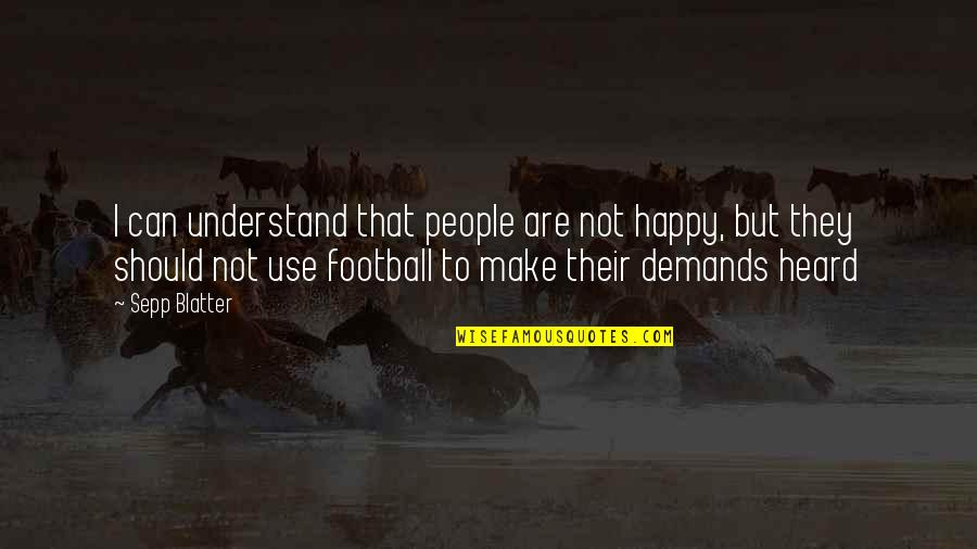 Blatter Quotes By Sepp Blatter: I can understand that people are not happy,