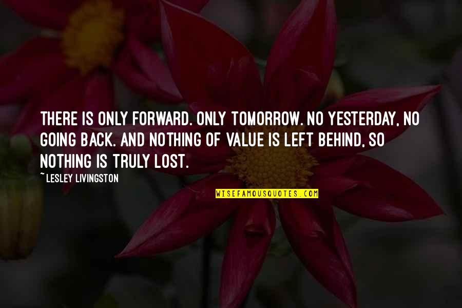 Blazblue Taokaka Quotes By Lesley Livingston: There is only forward. Only tomorrow. No yesterday,