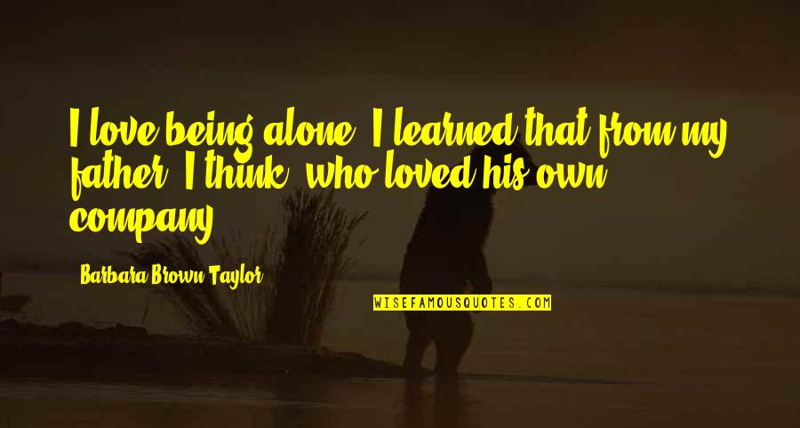 Bleeeeeeep Quotes By Barbara Brown Taylor: I love being alone. I learned that from