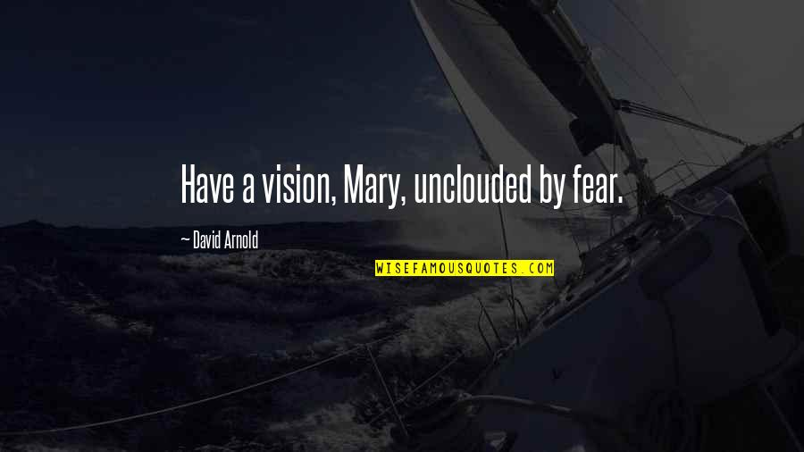 Bleeeeeeep Quotes By David Arnold: Have a vision, Mary, unclouded by fear.
