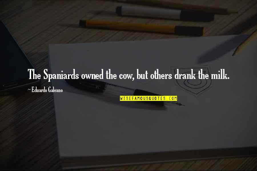 Blessed To Have My Family Quotes By Eduardo Galeano: The Spaniards owned the cow, but others drank