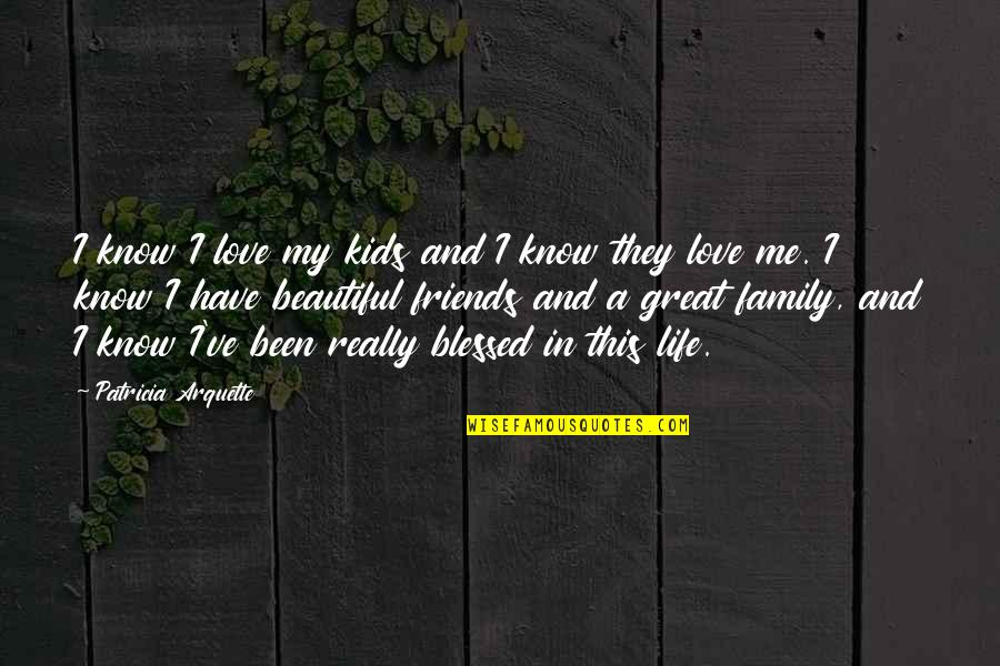 Blessed To Have My Family Quotes By Patricia Arquette: I know I love my kids and I