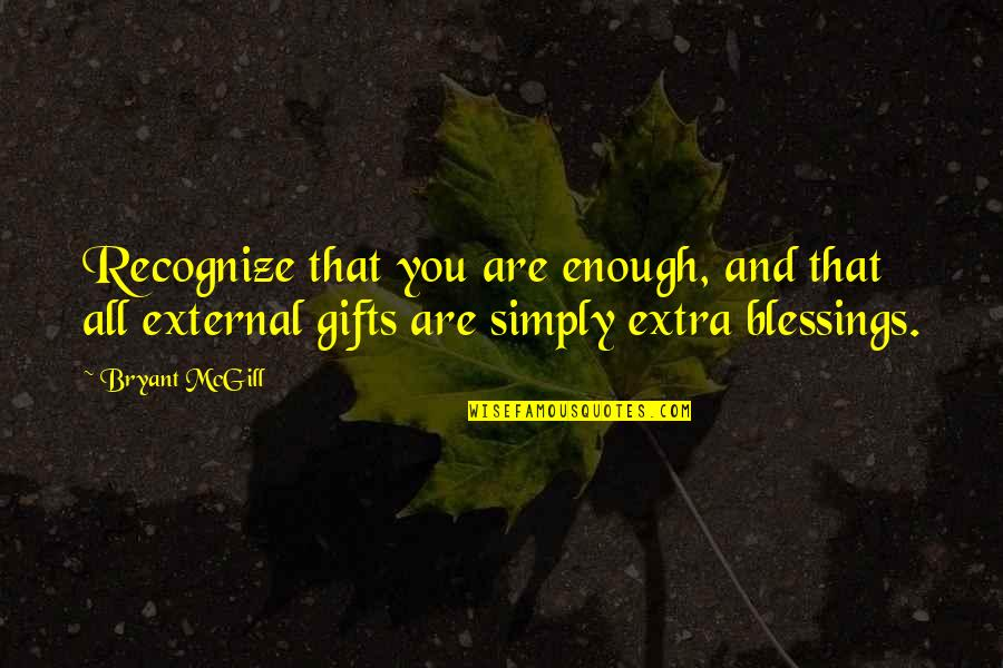 Blessings And Gifts Quotes By Bryant McGill: Recognize that you are enough, and that all