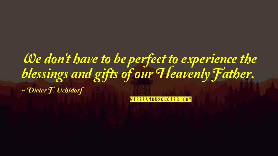 Blessings And Gifts Quotes By Dieter F. Uchtdorf: We don't have to be perfect to experience
