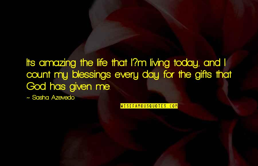 Blessings And Gifts Quotes By Sasha Azevedo: It's amazing the life that I?m living today,