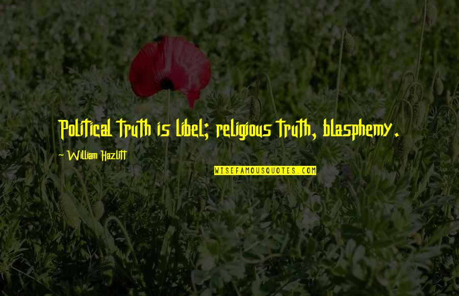 Blessings And Gifts Quotes By William Hazlitt: Political truth is libel; religious truth, blasphemy.