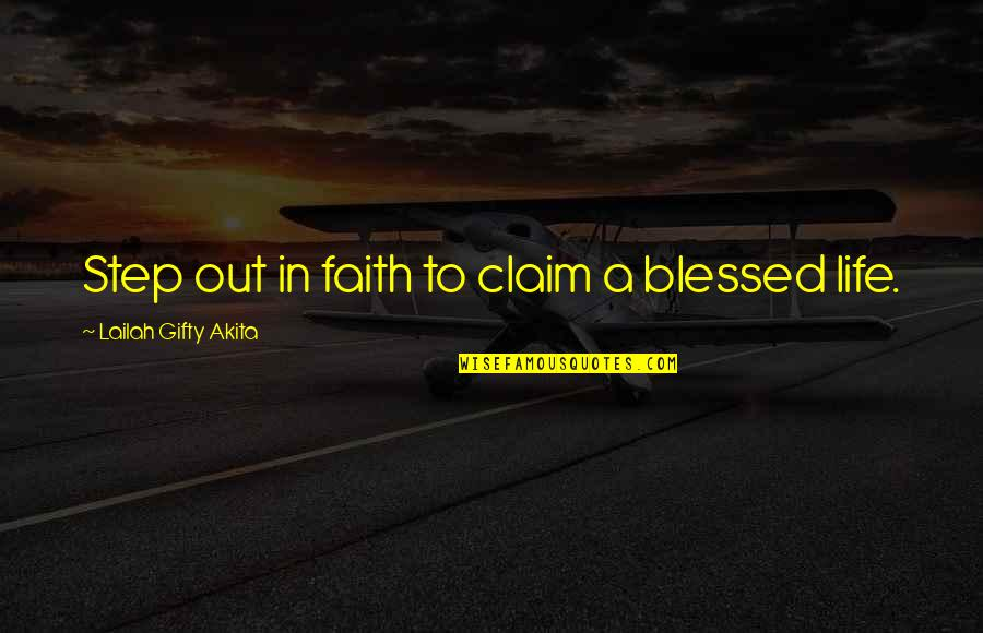 Blessings Of Life Quotes By Lailah Gifty Akita: Step out in faith to claim a blessed