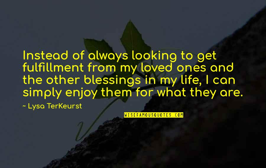 Blessings Of Life Quotes By Lysa TerKeurst: Instead of always looking to get fulfillment from
