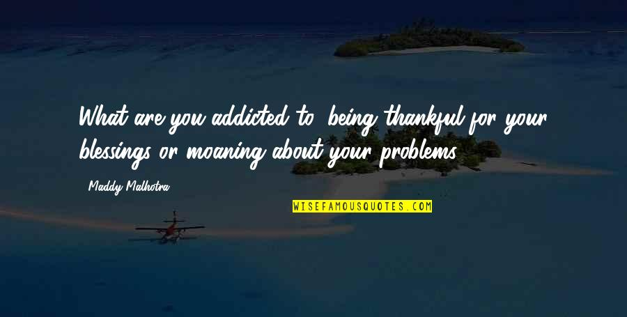 Blessings Of Life Quotes By Maddy Malhotra: What are you addicted to: being thankful for