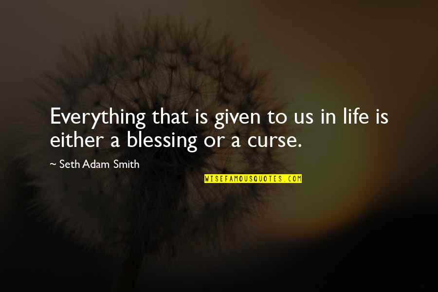 Blessings Of Life Quotes By Seth Adam Smith: Everything that is given to us in life