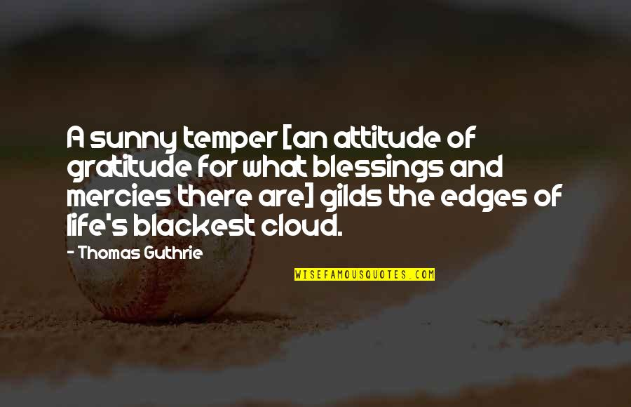 Blessings Of Life Quotes By Thomas Guthrie: A sunny temper [an attitude of gratitude for