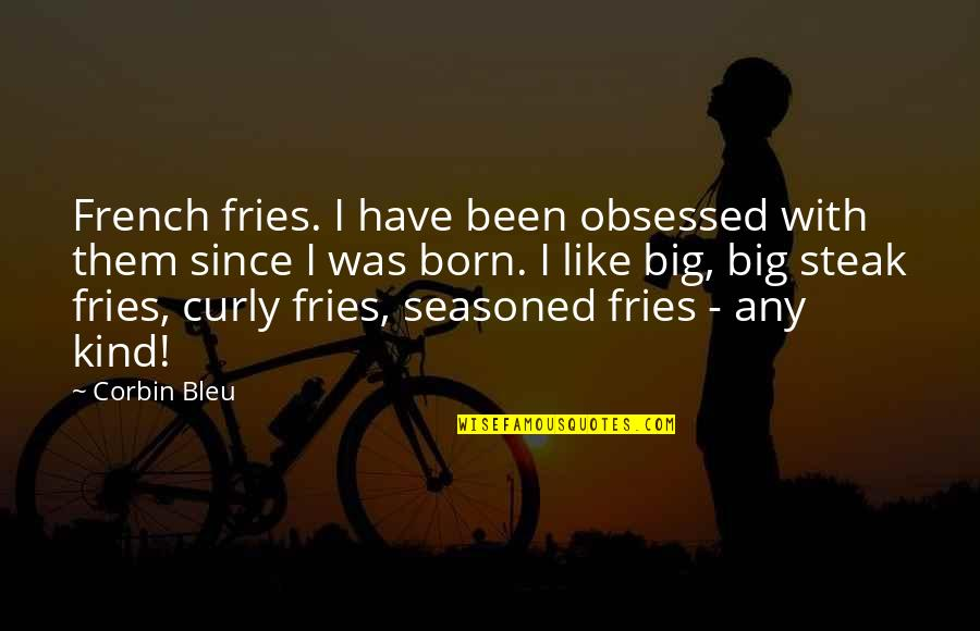 Bleu Quotes By Corbin Bleu: French fries. I have been obsessed with them