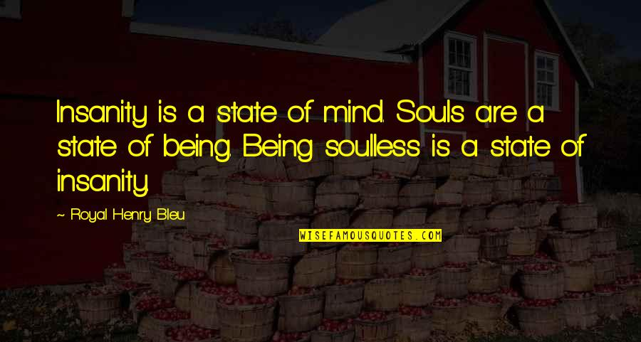 Bleu Quotes By Royal Henry Bleu: Insanity is a state of mind. Souls are