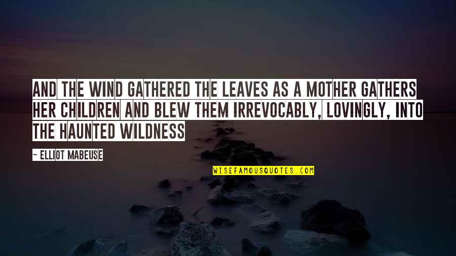 Blew Quotes By Elliot Mabeuse: and the wind gathered the leaves as a