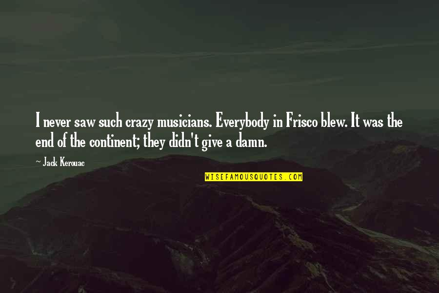 Blew Quotes By Jack Kerouac: I never saw such crazy musicians. Everybody in