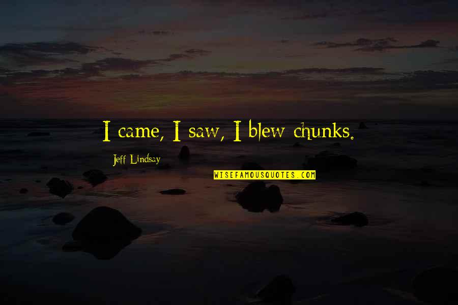 Blew Quotes By Jeff Lindsay: I came, I saw, I blew chunks.