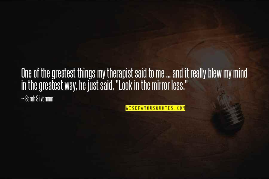 Blew Quotes By Sarah Silverman: One of the greatest things my therapist said