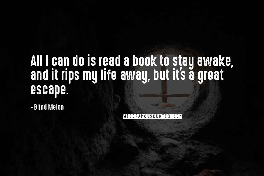 Blind Melon quotes: All I can do is read a book to stay awake, and it rips my life away, but it's a great escape.