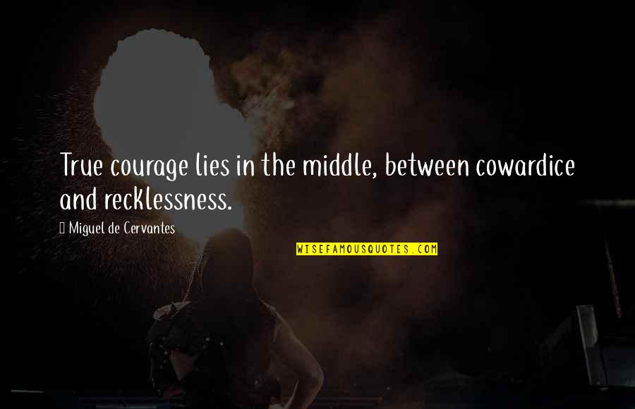 Blindingly Quotes By Miguel De Cervantes: True courage lies in the middle, between cowardice