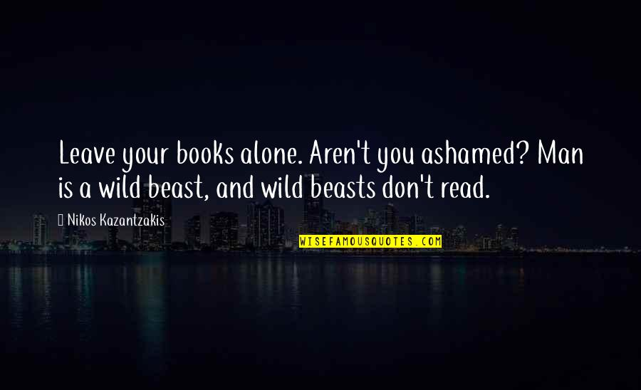 Blindingly Quotes By Nikos Kazantzakis: Leave your books alone. Aren't you ashamed? Man
