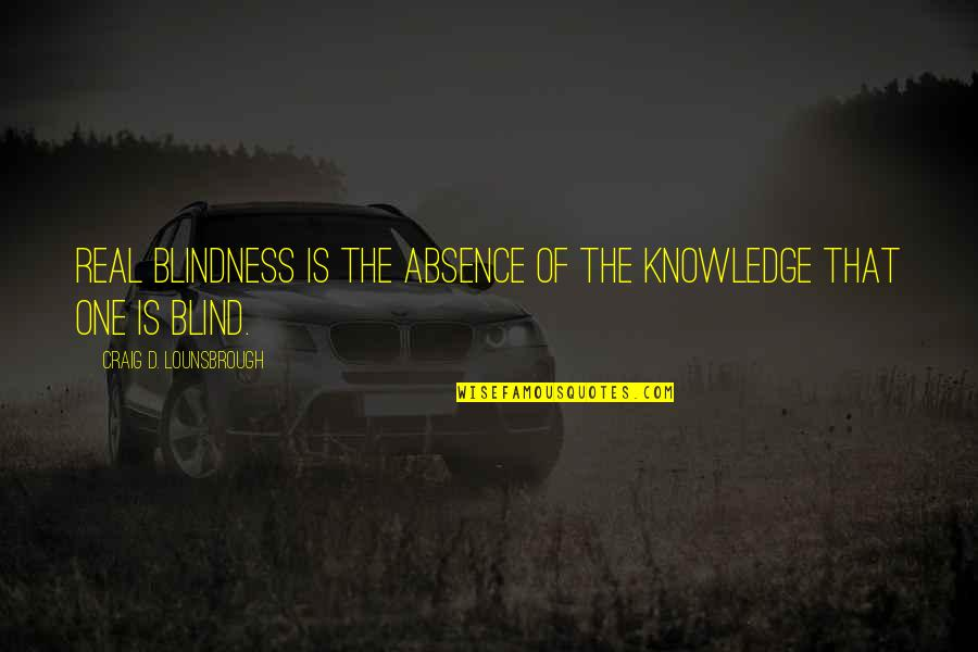 Blindness In Life Quotes By Craig D. Lounsbrough: Real blindness is the absence of the knowledge