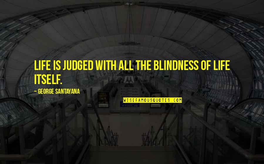 Blindness In Life Quotes By George Santayana: Life is judged with all the blindness of