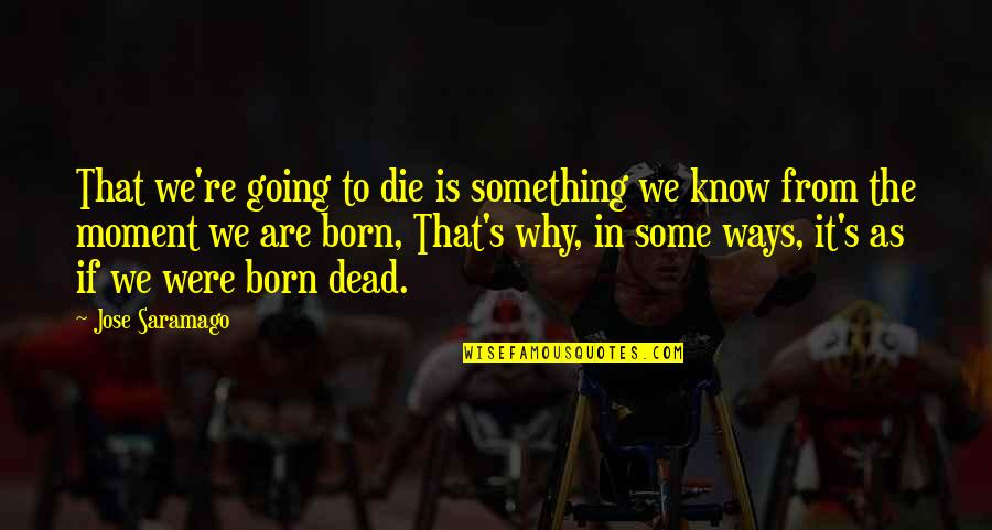 Blindness In Life Quotes By Jose Saramago: That we're going to die is something we