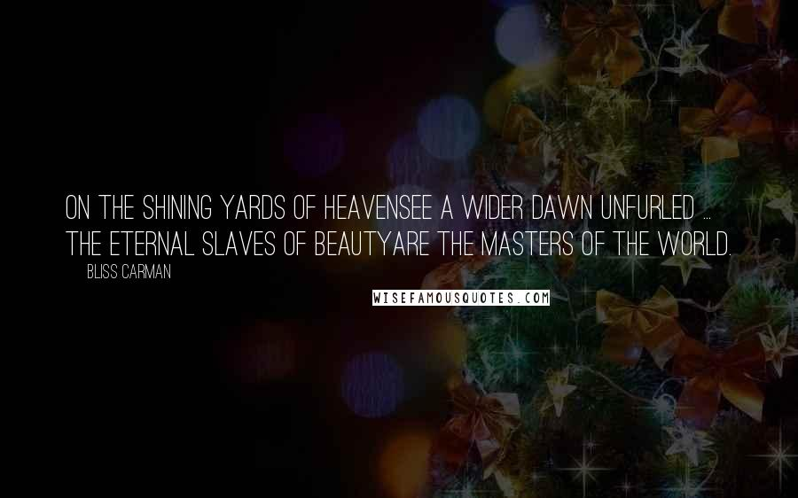 Bliss Carman quotes: On the shining yards of heavenSee a wider dawn unfurled ... The eternal slaves of beautyAre the masters of the world.