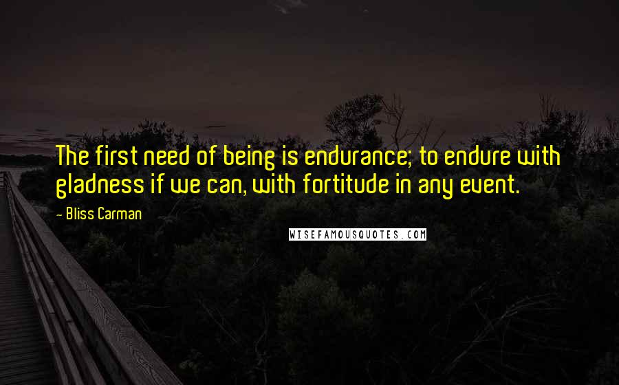 Bliss Carman quotes: The first need of being is endurance; to endure with gladness if we can, with fortitude in any event.
