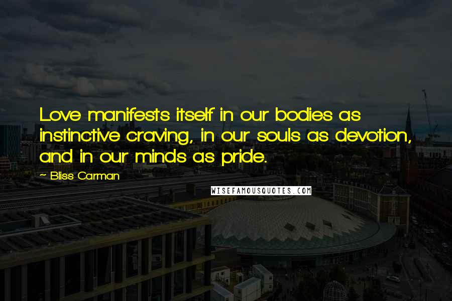 Bliss Carman quotes: Love manifests itself in our bodies as instinctive craving, in our souls as devotion, and in our minds as pride.