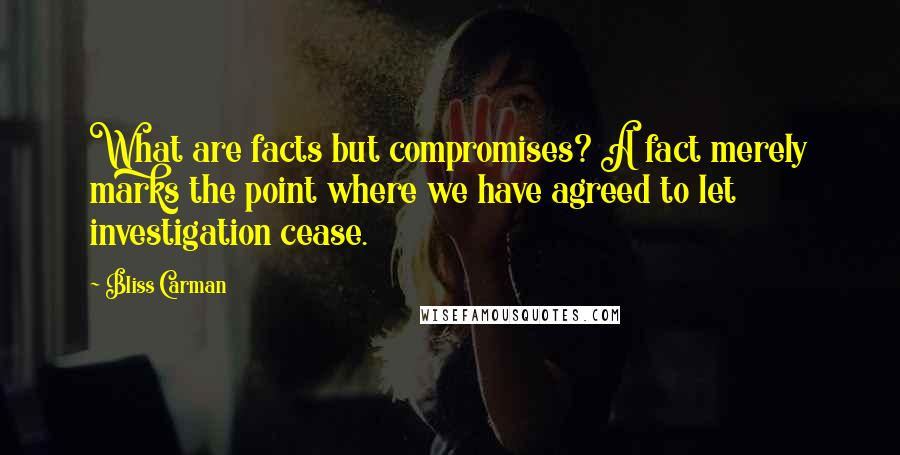 Bliss Carman quotes: What are facts but compromises? A fact merely marks the point where we have agreed to let investigation cease.