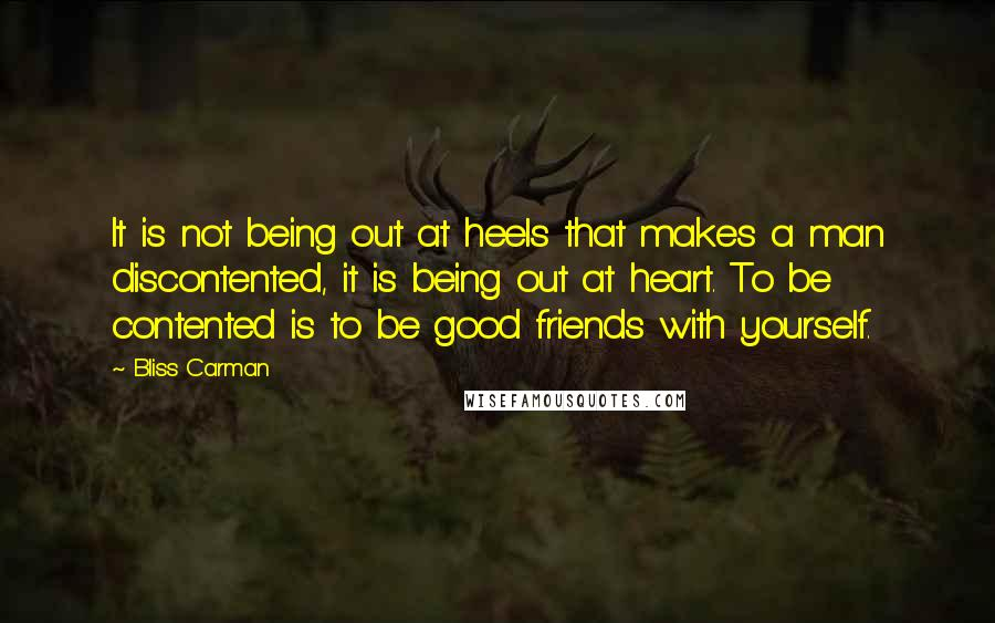 Bliss Carman quotes: It is not being out at heels that makes a man discontented, it is being out at heart. To be contented is to be good friends with yourself.